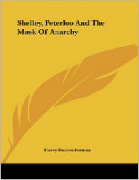 Shelley, Peterloo and the Mask of Anarchy - H. Buxton Forman