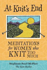 At Knit's End: Meditations for Women Who Knit Too Much - Stephanie Pearl-McPhee