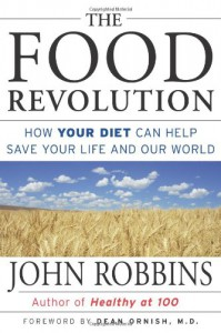 The Food Revolution: How Your Diet Can Help Save Your Life and Our World - John Robbins, Dean Ornish