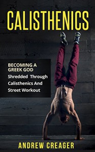 Calisthenics: Becoming A Greek God - Shredded Through Calisthenics And Street Workout (Bodyweight Training, Street Workout, Calisthenics) - Andrew Creager