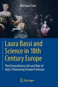 Laura Bassi and Science in 18th Century Europe: The Extraordinary Life and Role of Italy's Pioneering Female Professor - Monique Frize