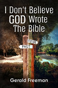 I Don't Believe God Wrote The Bible (Get A Life Book 2) - Gerald Freeman