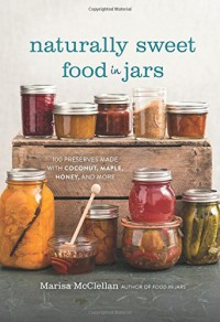 Naturally Sweet Food in Jars: 100 Preserves Made with Coconut, Maple, Honey, and More - Marisa McClellan
