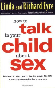 How to Talk to Your Child About Sex: It's Best to Start Early, but It's Never Too Late -- A Step-by-Step Guide for Every Age - Linda Eyre, Richard Eyre