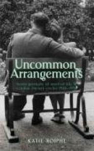 Uncommon Arrangements: Seven Portraits Of Married Life In London Literary Circles 1919-1939 - Katie Roiphe