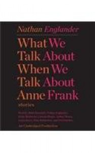 What We Talk About When We Talk About Anne Frank: Stories - Nathan Englander