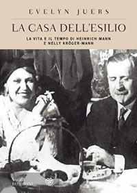 La casa dell'esilio: La vita e il tempo di Heinrich Mann e Nelly Kröger-Mann (Saggi Bompiani) - Evelyn Juers, Giuseppe Bernardi