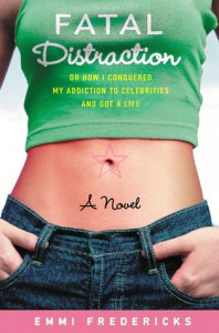 Fatal Distraction: Or How I Conquered My Addiction to Celebrities and Got a Life - Emmi Fredericks