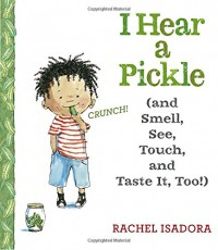 I Hear a Pickle: and Smell, See, Touch, & Taste It, Too! - Rachel Isadora, Rachel Isadora