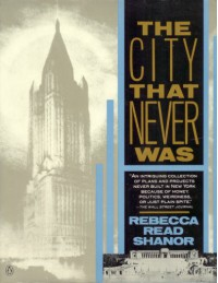 The City That Never Was: Two Hundred Years of Fantastic and Fascinating Plans That Might Have Changed the Face of New York City - Rebecca Read Shanor