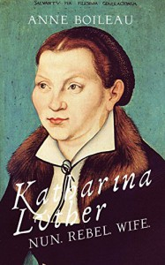Katharina Luther: Nun, Rebel, Wife - Anne Boileau