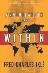 Annihilation from Within: The Ultimate Threat to Nations - Fred Charles Iklé