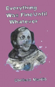 Everything Was Fine Until Whatever - Chelsea Martin
