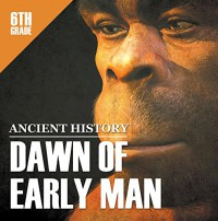 6th Grade Ancient History: Dawn of Early Man: Prehistoric Man Encyclopedia Sixth Grade Books (Children's Prehistoric History Books) - Baby Professor