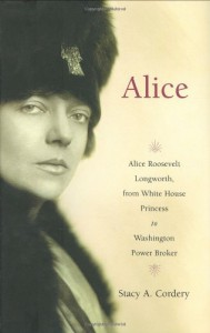 Alice: Alice Roosevelt Longworth, from White House Princess to Washington Power Broker - Stacy A. Cordery