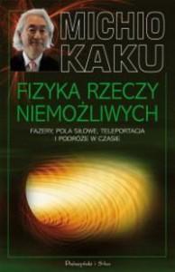 Fizyka rzeczy niemożliwych. Fazery, pola siłowe, teleportacja i podróże w czasie - Michio Kaku