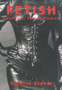 Fetish: Fashion, Sex & Power - Valerie Steele