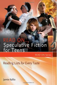 Read On... Speculative Fiction for Teens: Reading Lists for Every Taste - Jamie Kallio