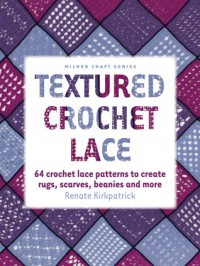 Textured Crochet Lace: 64 Crochet Lace Patterns to Create Rugs, Scarves, Beanies and More - Renate Kirkpatrick