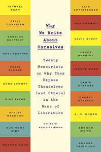 Why We Write About Ourselves: Twenty Memoirists on Why They Expose Themselves (and Others) in the Name of Literature - Meredith Maran