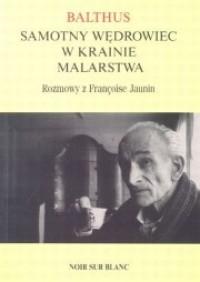 Balthus. Samotny wędrowiec w krainie malarstwa. Rozmowy z Francoise Jaunin - Krzysztof Zabłocki, Balthus, Francoise Jaunin