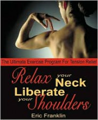 Relax Your Neck, Liberate Your Shoulders: The Ultimate Exercise Program for Tension Relief - Eric Franklin