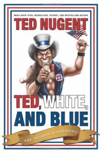 Ted, White, and Blue: The Nugent Manifesto - Ted Nugent