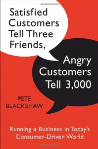 Satisfied Customers Tell Three Friends, Angry Customers Tell 3,000: Running a Business in Today's Consumer-Driven World - Pete Blackshaw