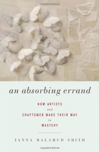 An Absorbing Errand: How Artists and Craftsmen Make Their Way to Mastery - Janna Malamud Smith