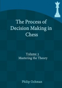 The Process of Decision Making in Chess: Volume 1 - Mastering the Theory - Philip Ochman
