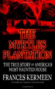 The Myrtles Plantation: The True Story of America's Most Haunted House - Frances Kermeen
