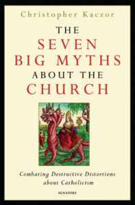 The Seven Big Myths about the Catholic Church: Distinguishing Fact from Fiction about Catholicism - Christopher Kaczor