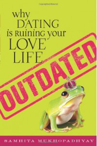 Outdated: Why Dating Is Ruining Your Love Life - Samhita Mukhopadhyay
