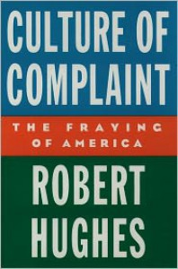 Culture of Complaint: The Fraying of America (American Lectures) - Robert Hughes