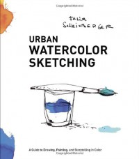 Urban Watercolor Sketching: A Guide to Drawing, Painting, and Storytelling in Color - Felix Scheinberger