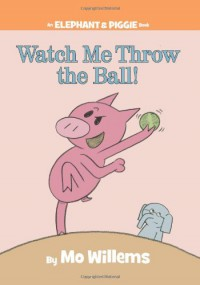 Watch Me Throw the Ball! - Mo Willems