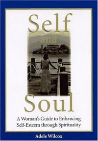 Self and Soul: A Woman's Guide to Enhancing Self-Esteem Through Spirituality - Adele Wilcox