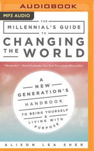 The Millennial's Guide to Changing the World: A New Generation's Handbook to Being Yourself and Living with Purpose - Alison Lea Sher