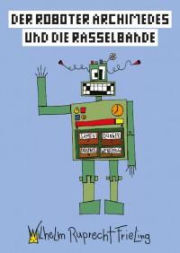 Der Roboter Archimedes und die Rasselbande - Wilhelm Ruprecht Frieling