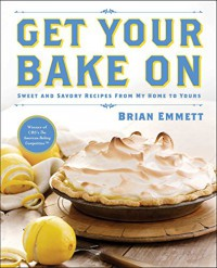 Get Your Bake On: Sweet and Savory Recipes from My Home to Yours - Brian Emmett