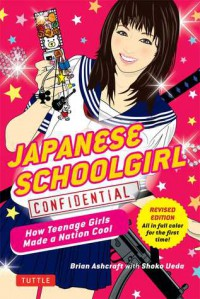 Japanese Schoolgirl Confidential: How Teenage Girls Made a Nation Cool - Brian Ashcraft, Shoko Ueda