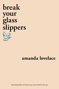 Break Your Glass Slippers  - Amanda Lovelace