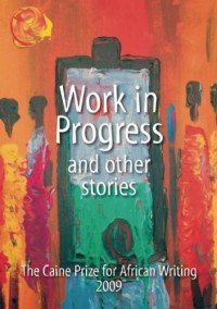 Work in Progress - And Other Stories (Caine Prize: Annual Prize for African Writing) - The Caine Prize