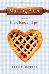 Making Piece: a Memoir of Love, Loss and Pie - Beth M. Howard