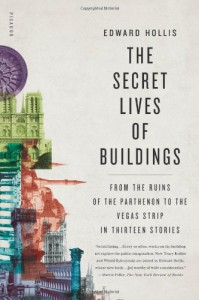 The Secret Lives of Buildings: From the Ruins of the Parthenon to the Vegas Strip in Thirteen Stories - Edward Hollis