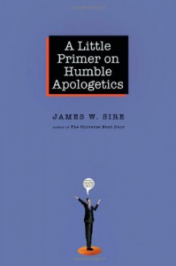 A Little Primer on Humble Apologetics - James W. Sire