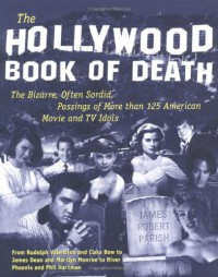 The Hollywood Book of Death: The Bizarre, Often Sordid, Passings of More than 125 American Movie and TV Idols - James Parish