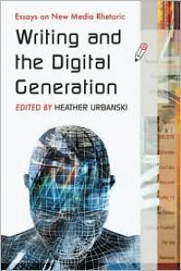 Writing and the Digital Generation: Essays on New Media Rhetoric - Heather Urbanski