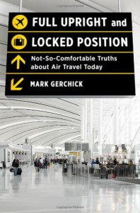 Full Upright and Locked Position: Not-So-Comfortable Truths about Air Travel Today - Mark Gerchick