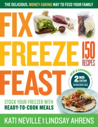 Fix, Freeze, Feast, 2nd Edition: The Delicious, Money-Saving Way to Feed Your Family; The Make-Ahead Plan: 1 Day of Cooking = 12 Days of Dinner; Fill Your Freezer with Dozens of Homemade Meals - Kati Neville, Lindsay Ahrens